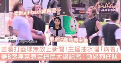 姜濤打籃球無故被報上新聞,主播抽水唱「焫着」!姜B感無奈,網民讚記者:勁過狗仔隊~