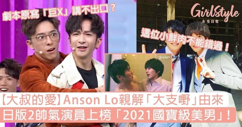 【大叔的愛】Anson Lo親解「大支嘢」由來!日版2位演員上榜「2021國寶級美男」?