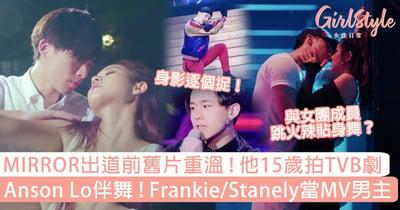 MIRROR出道前舊片重溫,他15歲拍TVB劇?Anson Lo伴舞!Frankie/Stanely當MV男主?