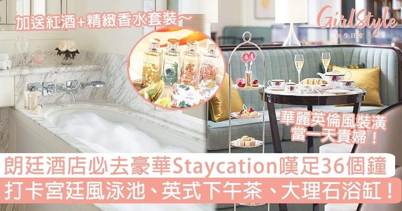 朗廷酒店必去豪華Staycation嘆足36個鐘!打卡宮廷風泳池、英式下午茶、大理石浴缸!