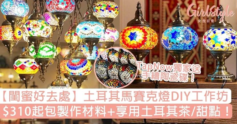 【閨蜜好去處】土耳其馬賽克燈DIY工作坊!$310起包製作材料+享用土耳其茶/甜點!