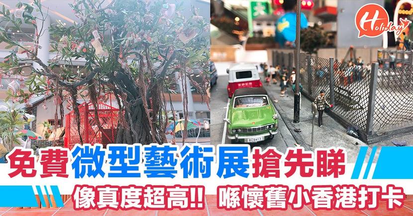 免費微型藝術展  像真度超高!!喺懷舊小香港打 同場加映《縮水人間》場景