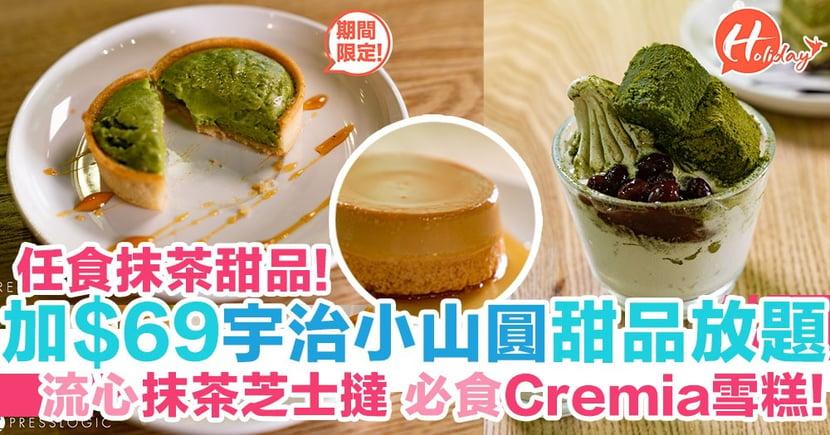 聽日開始啦!期間限定只加$69即享宇治小山圓甜品放題~任食Cremia雪糕!