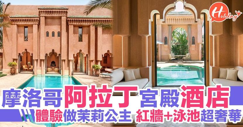 摩洛哥超豪華宮殿酒店 猶如置身《阿拉丁》蘇丹皇宮 體驗成為茉莉公主嘅感受!