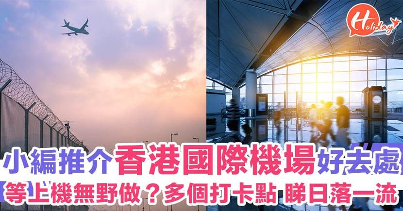 嚴選香港國際機場好去處!等上機無野做?小編推介幾個地方