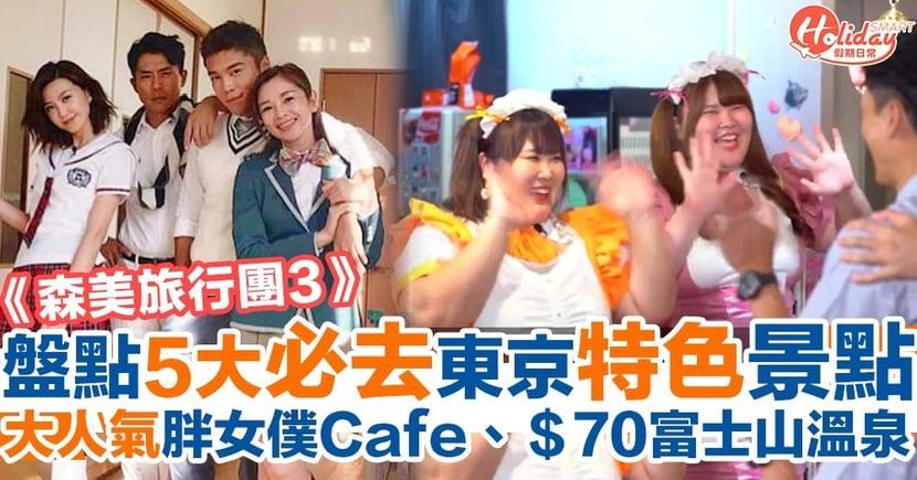 【森美旅行團3】盤點5大日本東京必去景點!必去胖女僕Cafe、甜品放題、$70富士山溫泉!