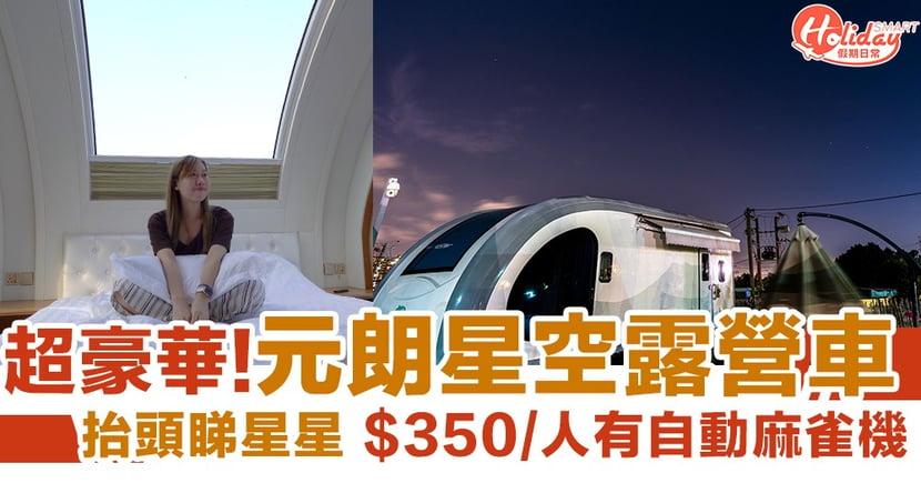 【放假好去處】元朗豪華星空露營車 一抬頭就可以望見星星!$350/人有自助麻雀機、可帶寵物