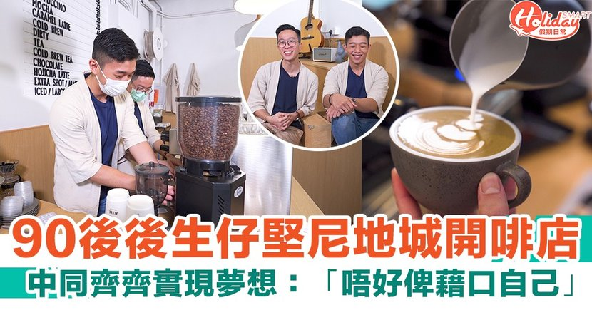 【香港Cafe】4位90後後生仔堅尼地城開啡店!主理人:唔好俾藉口自己 最緊要試