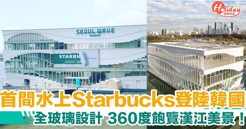 最快9月開幕!首間漂浮式Starbucks正式登陸韓國 360度飽覽漢江美景