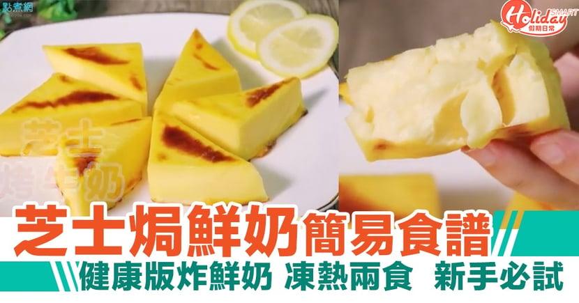 【甜品食譜】芝士焗鮮奶超簡易食譜!健康版炸鮮奶 凍熱兩食  新手必試!