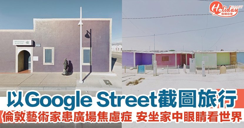 以Google Street View去旅行!倫敦藝術家患廣場焦慮症 以截圖安坐家中探索世界!