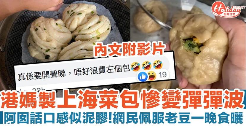 港媽炮製上海菜包慘變彈彈波 網民佩服事主爸爸一晚食晒(附影片)