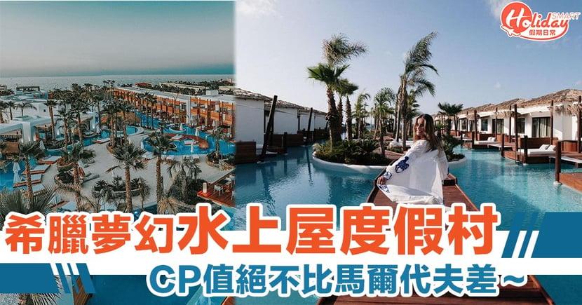 如置身峇里島度假一樣!希臘夢幻「水上屋」小島度假村 CP值絕唔會比馬爾代夫差~
