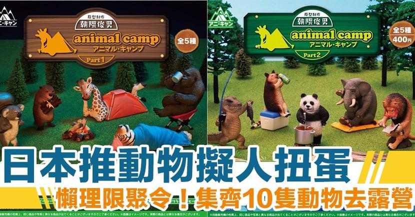 【日本扭蛋】超逼真擬人扭蛋 集合10種野生動物去露營!