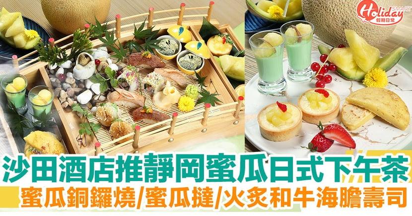 【酒店下午茶】沙田帝都酒店推靜岡蜜瓜日式下午茶!蜜瓜銅鑼燒/火炙和牛海膽壽司
