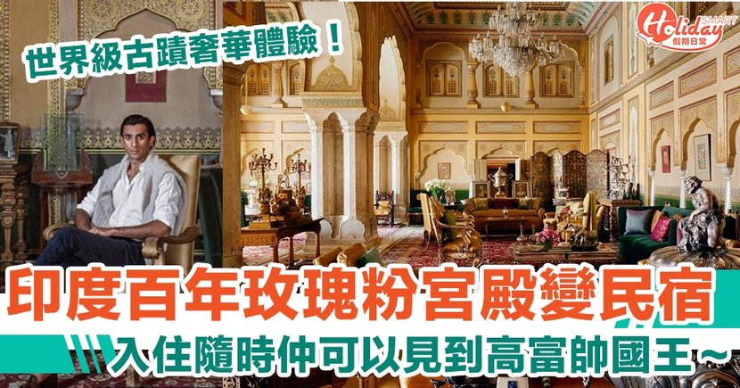 世界級古蹟奢華體驗!印度百年玫瑰粉宮殿變民宿 入住隨時有機會見到靚仔高富帥國王~
