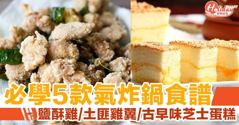 必學 5 款氣炸鍋食譜!土匪雞翼/鹽酥雞/古早味芝士蛋糕