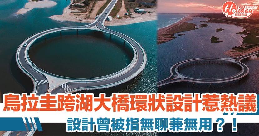 烏拉圭跨湖大橋環狀設計曾被指無聊兼無用 但實情同生態環境有關?!