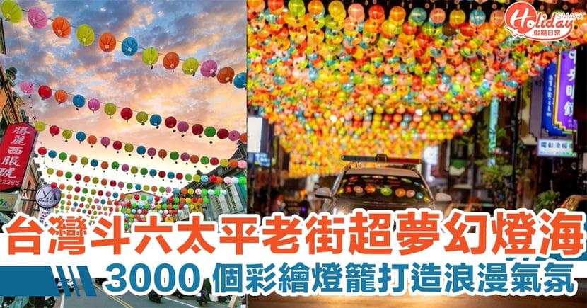 台灣雲林斗六太平老街超夢幻燈海 全長 500 米彩繪燈籠打造浪漫醉人氣氛