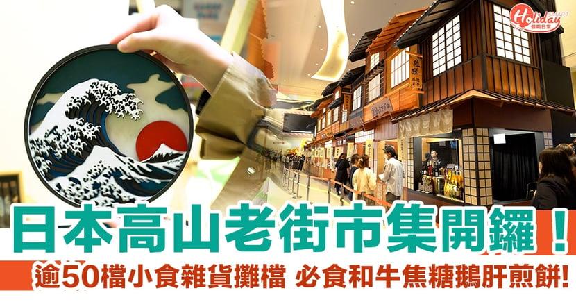 荃灣好去處|日本高山老街市集登陸荃灣 逾50檔小食雜貨攤檔 必食和牛焦糖鵝肝煎餅!