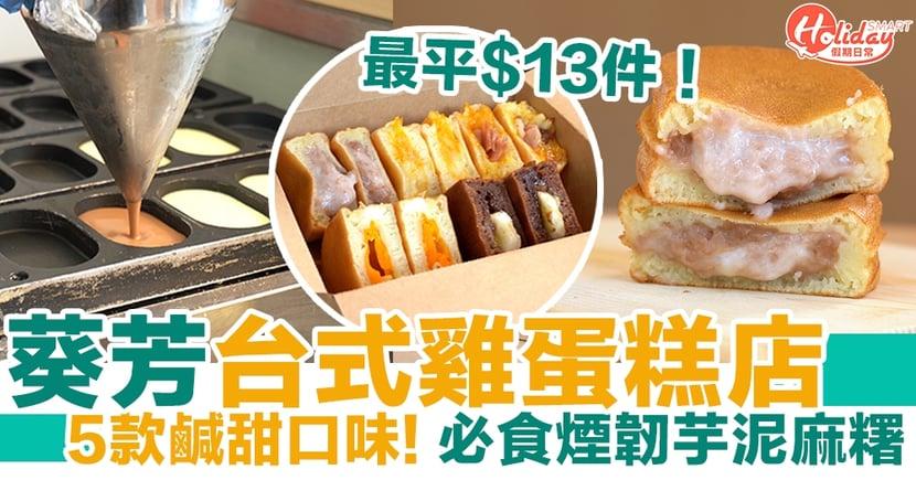 葵芳美食 最平$13件!葵芳台式雞蛋糕專門店 5款鹹甜口味!必食煙韌芋泥麻糬