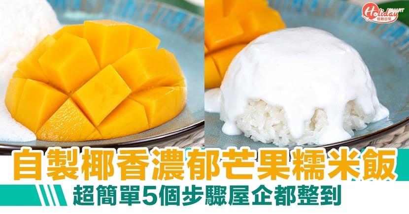 芒果糯米飯食譜|5個步驟屋企都整到!自製椰香濃郁芒果糯米飯