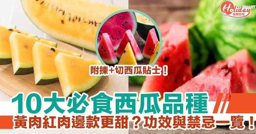 【西瓜】10大必食品種!黃肉紅肉邊款更甜?功效與禁忌一覽!揀+切西瓜貼士!