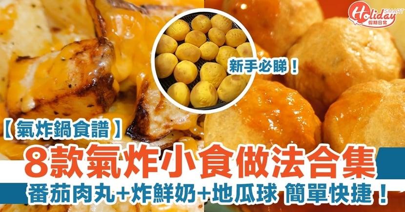 【氣炸鍋食譜】8款氣炸小食做法合集!番茄肉丸、炸鮮奶、地瓜球 簡單快捷!(有片)