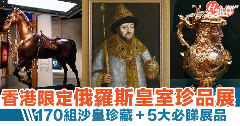 香港文化博物館限定!俄羅斯皇室珍品展 170組沙皇珍藏+5大必睇展品