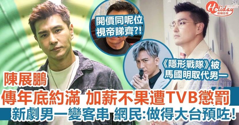 陳展鵬傳年底約滿 加薪不果遭TVB懲罰 新劇男一變客串被馬國明代替 網民:做得大台預咗!