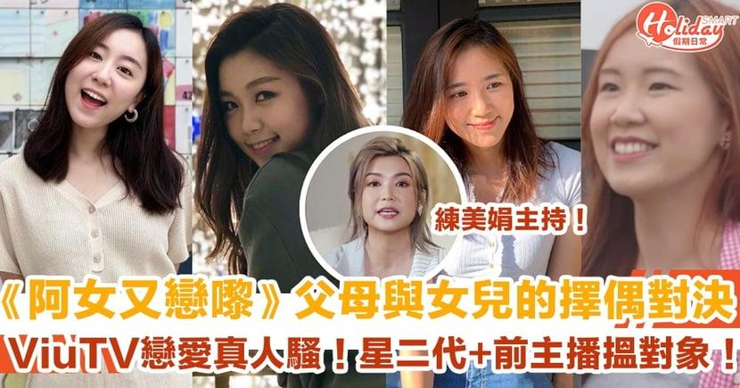 【阿女又戀嚟】4位女兒大起底、IG一覽!ViuTV戀愛真人騷!父母與女兒的擇偶對決!